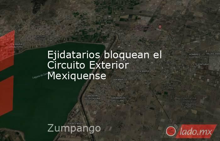 Ejidatarios bloquean el Circuito Exterior Mexiquense. Noticias en tiempo real