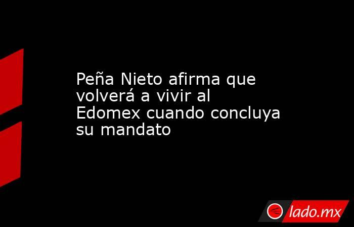 Peña Nieto afirma que volverá a vivir al Edomex cuando concluya su mandato. Noticias en tiempo real