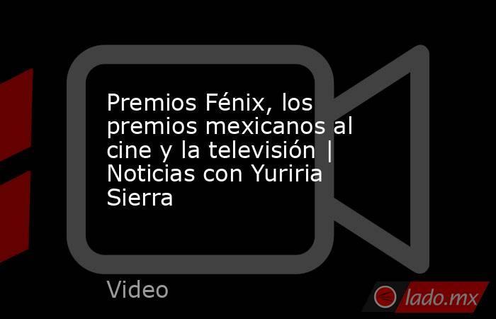 Premios Fénix, los premios mexicanos al cine y la televisión | Noticias con Yuriria Sierra. Noticias en tiempo real