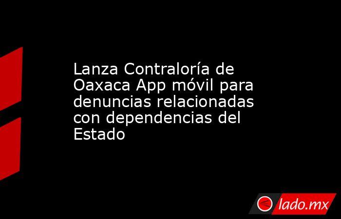 Lanza Contraloría de Oaxaca App móvil para denuncias relacionadas con dependencias del Estado. Noticias en tiempo real