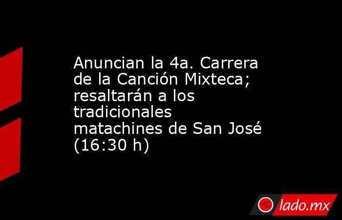 Anuncian la 4a. Carrera de la Canción Mixteca; resaltarán a los tradicionales matachines de San José (16:30 h). Noticias en tiempo real