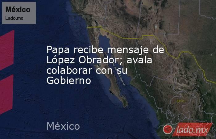 Papa recibe mensaje de López Obrador; avala colaborar con su Gobierno. Noticias en tiempo real