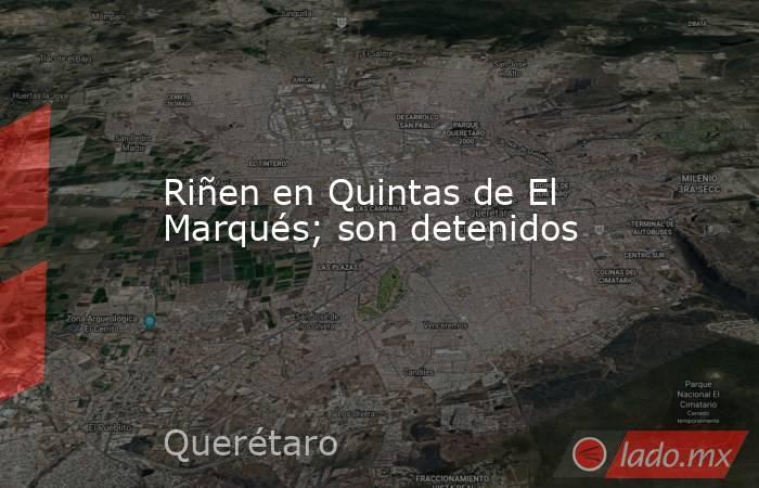 Riñen en Quintas de El Marqués; son detenidos. Noticias en tiempo real