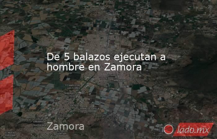 De 5 balazos ejecutan a hombre en Zamora. Noticias en tiempo real