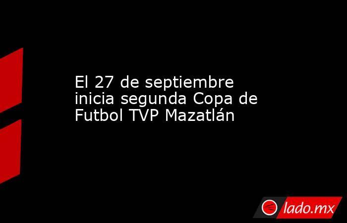 El 27 de septiembre inicia segunda Copa de Futbol TVP Mazatlán. Noticias en tiempo real