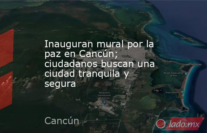 Inauguran mural por la paz en Cancún; ciudadanos buscan una ciudad tranquila y segura. Noticias en tiempo real
