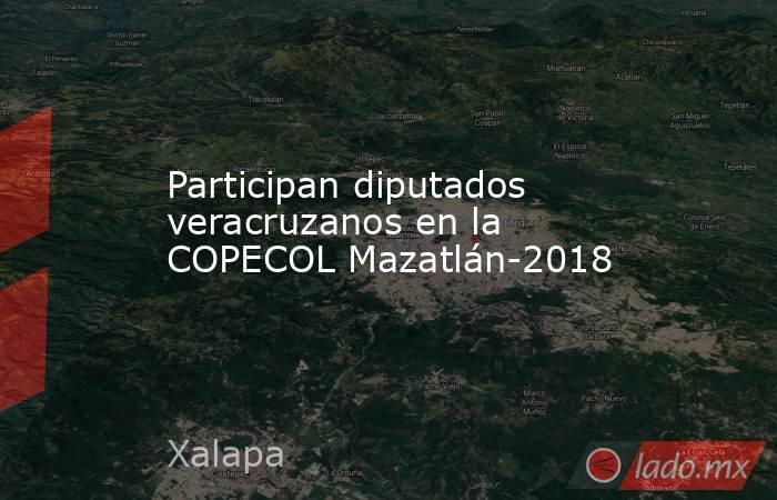 Participan diputados veracruzanos en la COPECOL Mazatlán-2018. Noticias en tiempo real
