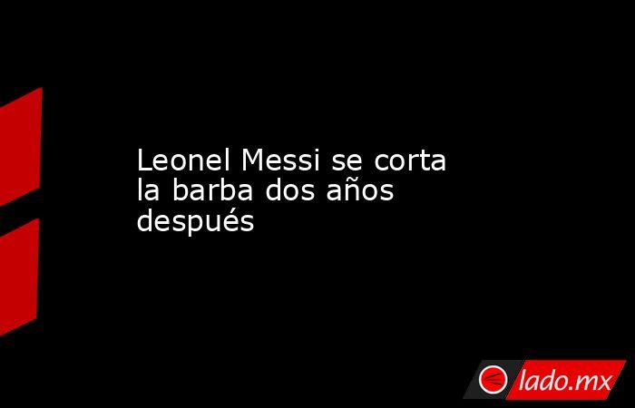 Leonel Messi se corta la barba dos años después. Noticias en tiempo real