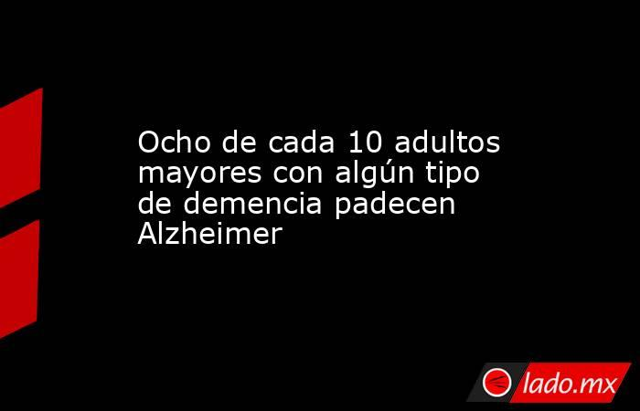 Ocho de cada 10 adultos mayores con algún tipo de demencia padecen Alzheimer. Noticias en tiempo real