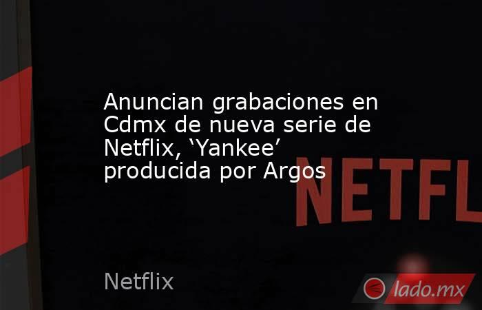 Anuncian grabaciones en Cdmx de nueva serie de Netflix, 'Yankee