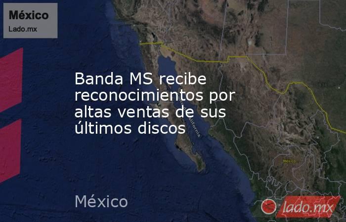 Banda MS recibe reconocimientos por altas ventas de sus últimos discos. Noticias en tiempo real