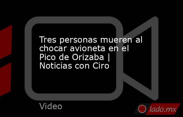Tres personas mueren al chocar avioneta en el Pico de Orizaba | Noticias con Ciro. Noticias en tiempo real