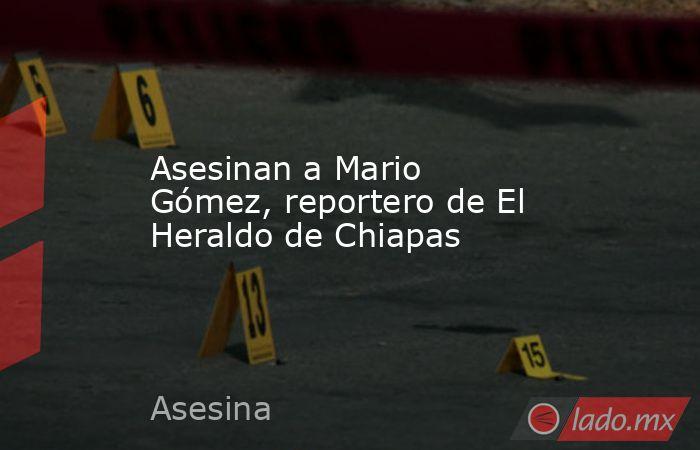 Asesinan a Mario Gómez, reportero de El Heraldo de Chiapas. Noticias en tiempo real