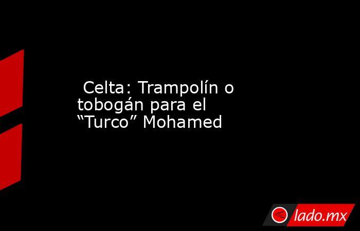 """Celta: Trampolín o tobogán para el """"Turco"""" Mohamed. Noticias en tiempo real"""