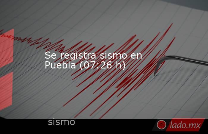 Se registra sismo en Puebla (07:26 h). Noticias en tiempo real