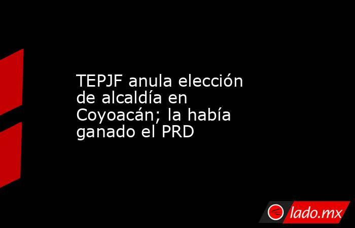TEPJF anula elección de alcaldía en Coyoacán; la había ganado el PRD. Noticias en tiempo real