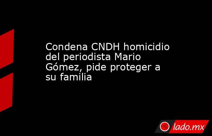 Condena CNDH homicidio del periodista Mario Gómez, pide proteger a su familia. Noticias en tiempo real