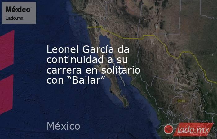 """Leonel García da continuidad a su carrera en solitario con """"Bailar"""". Noticias en tiempo real"""