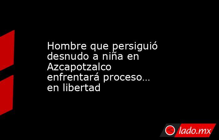 Hombre que persiguió desnudo a niña en Azcapotzalco enfrentará proceso… en libertad. Noticias en tiempo real