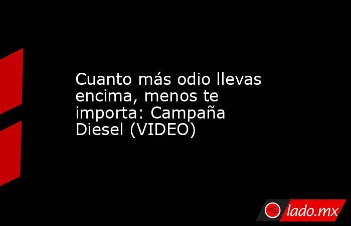 Cuanto más odio llevas encima, menos te importa: Campaña Diesel (VIDEO) . Noticias en tiempo real