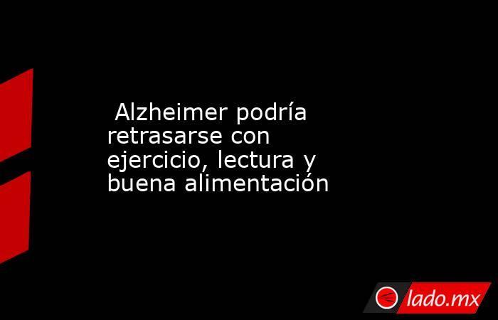 Alzheimer podría retrasarse con ejercicio, lectura y buena alimentación. Noticias en tiempo real