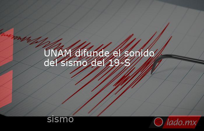 UNAM difunde el sonido del sismo del 19-S. Noticias en tiempo real