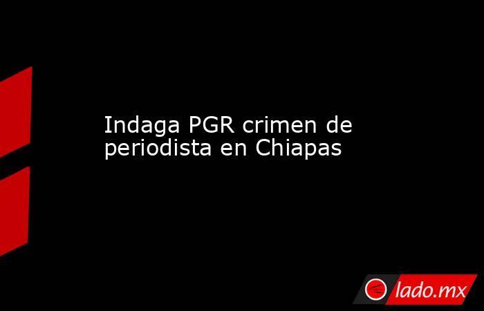 Indaga PGR crimen de periodista en Chiapas . Noticias en tiempo real