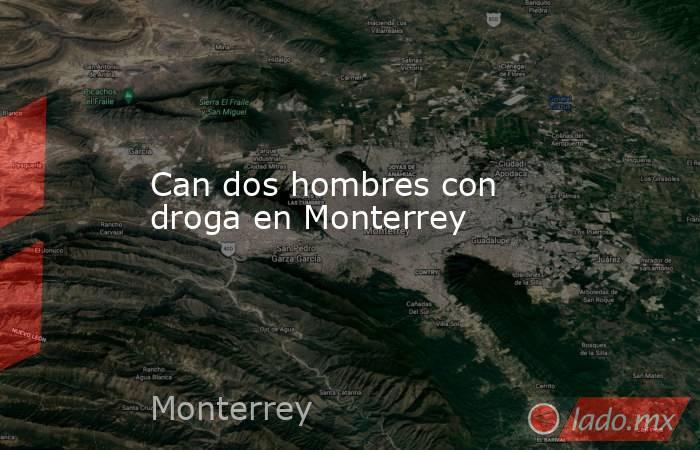 Can dos hombres con droga en Monterrey. Noticias en tiempo real