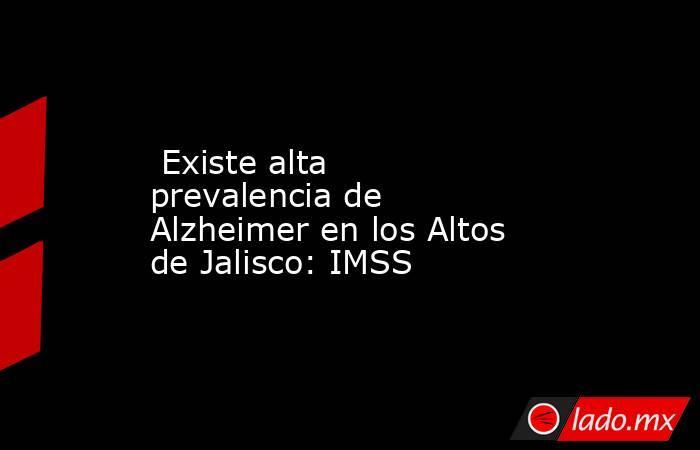 Existe alta prevalencia de Alzheimer en los Altos de Jalisco: IMSS. Noticias en tiempo real