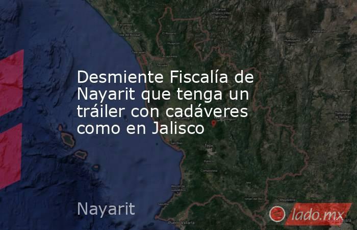 Desmiente Fiscalía de Nayarit que tenga un tráiler con cadáveres como en Jalisco. Noticias en tiempo real