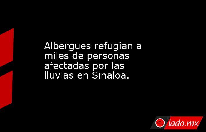 Albergues refugian a miles de personas afectadas por las lluvias en Sinaloa.. Noticias en tiempo real