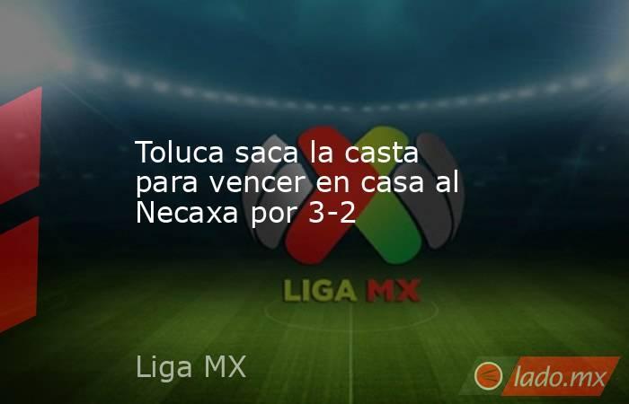 Toluca saca la casta para vencer en casa al Necaxa por 3-2. Noticias en tiempo real