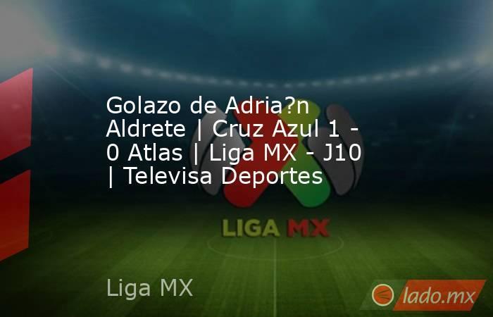Golazo de Adria?n Aldrete | Cruz Azul 1 - 0 Atlas | Liga MX - J10 | Televisa Deportes. Noticias en tiempo real