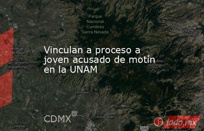 Vinculan a proceso a joven acusado de motín en la UNAM. Noticias en tiempo real
