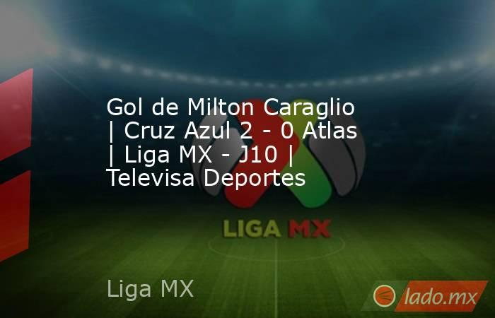 Gol de Milton Caraglio | Cruz Azul 2 - 0 Atlas | Liga MX - J10 | Televisa Deportes. Noticias en tiempo real