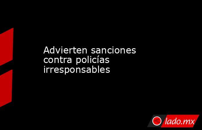 Advierten sanciones contra policías irresponsables  . Noticias en tiempo real
