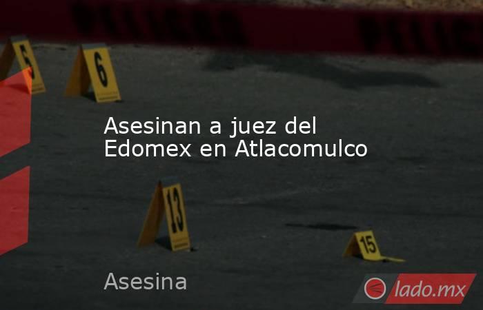 Asesinan a juez del Edomex en Atlacomulco. Noticias en tiempo real
