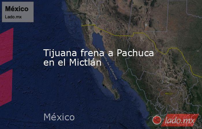 Tijuana frena a Pachuca en el Mictlán. Noticias en tiempo real