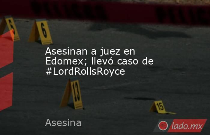 Asesinan a juez en Edomex; llevó caso de #LordRollsRoyce. Noticias en tiempo real