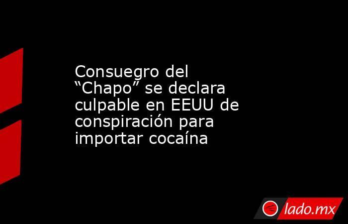 """Consuegro del """"Chapo"""" se declara culpable en EEUU de conspiración para importar cocaína. Noticias en tiempo real"""