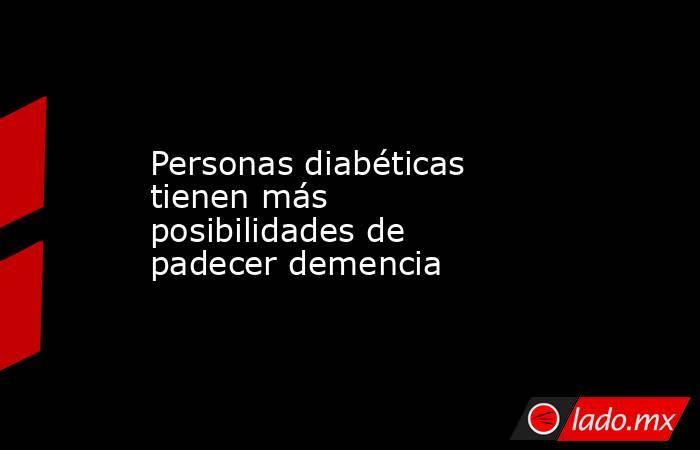 Personas diabéticas tienen más posibilidades de padecer demencia. Noticias en tiempo real