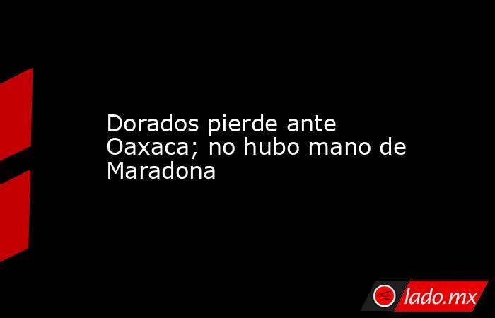 Dorados pierde ante Oaxaca; no hubo mano de Maradona. Noticias en tiempo real