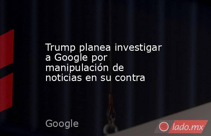 Trump planea investigar a Google por manipulación de noticias en su contra. Noticias en tiempo real