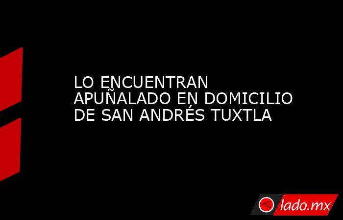 LO ENCUENTRAN APUÑALADO EN DOMICILIO DE SAN ANDRÉS TUXTLA. Noticias en tiempo real