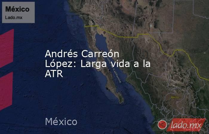 Andrés Carreón López: Larga vida a la ATR. Noticias en tiempo real