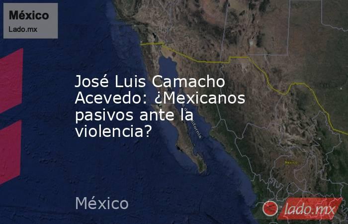 José Luis Camacho Acevedo: ¿Mexicanos pasivos ante la violencia?. Noticias en tiempo real