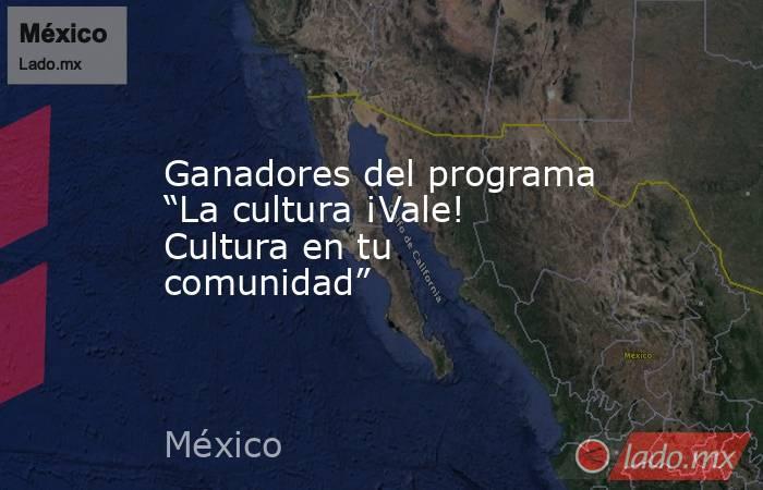 """Ganadores del programa """"La cultura ¡Vale! Cultura en tu comunidad"""". Noticias en tiempo real"""