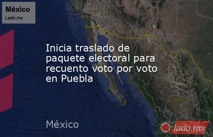 Inicia traslado de paquete electoral para recuento voto por voto en Puebla. Noticias en tiempo real