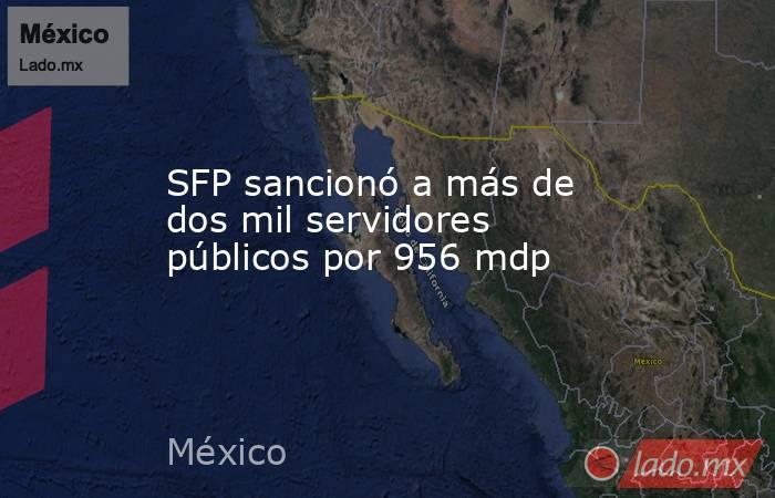 SFP sancionó a más de dos mil servidores públicos por 956 mdp. Noticias en tiempo real
