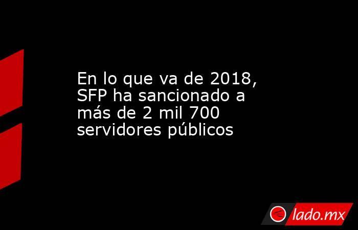 En lo que va de 2018, SFP ha sancionado a más de 2 mil 700 servidores públicos. Noticias en tiempo real